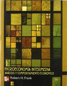 Microeconomía intermedia : análisis económico y comportamiento / Robert H. Frank ; revisión técnica Carlos Blanco Huitrón, Rocío Román Collado, Manuel Luis Pazos Casado
