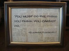 """You must do the thing you think you cannot do.""  Eleanor Roosevelt"