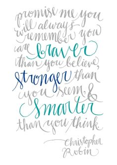 """Always remember you are braver than you believe, stronger than you seem, and smarter than you think."" -Christopher Robin"