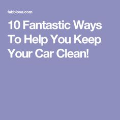 10 Fantastic Ways To Help You Keep Your Car Clean!
