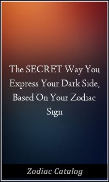 The Secret Way You Express Your Dark Side Based On Your Zodiac Sign