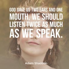 God gave us two ears and one mouth, we should listen twice as much as we speak. -Adam Shaddon  Thank you Adam for this thought provoking quote!  Submit your own quotes or designs here: http://www.sermonquotes.com/submit-your-quotes