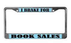 I Brake For Book Sales License Plate Frame...ohhh, I want one!