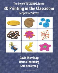 The Invent To Learn Guide to 3D Printing in the Classroom: Recipes for Success by David Thornburg Ph.D.
