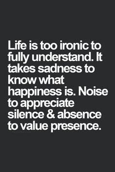 Life is too ironic to fully understand. It takes sadness to know what happiness is. Noise to appreciate silence & absence to value presence.
