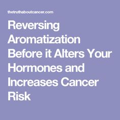 Reversing Aromatization Before it Alters Your Hormones and Increases Cancer Risk
