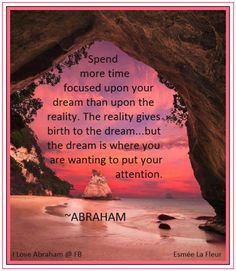 Spend more time focused upon your dream than upon the reality... *Abraham-Hicks Quotes (AHQ1136)