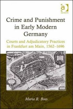 Crime and punishment in early modern Germany : courts and adjudicatory practices in Frankfurt am Main, 1562-1696 / by Maria R. Boes Publicación Farnham : Ashgate, 2013
