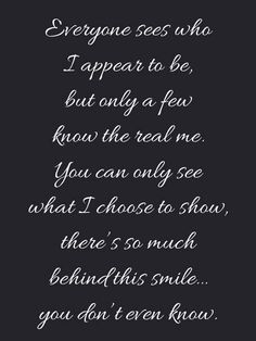 Everyone sees who I appear to be but only a few know the real me. You can only see what I choose to show there's so much behind this smile you don't even know