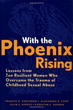 With the Phoenix Rising: Lessons from Ten Resilient Women Who Overcame the Trauma of Childhood Sexual Abuse by Frances K. Grossman. Save 24 Off!. $37.90. Publication: July 23, 1999. 272 pages. Publisher: Jossey-Bass; 1 edition (July 23, 1999). Edition - 1