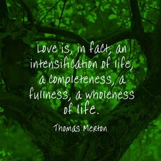 Love is, in fact, an intensification of life, a completeness, a fullness, a wholeness of life. — Thomas Merton