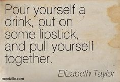 Pour yourself a drink, put on some lipstick, and pull yourself together. Elizabeth Taylor