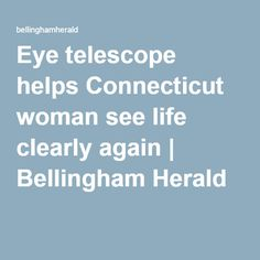 Eye telescope helps Connecticut woman see life clearly again (Bellingham Herald)