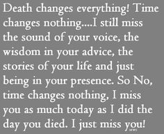 Death changes everything!   Time changes nothing. ..I still miss the sound of your voice,  the wisdom I'm your advice,  the stories of your life and just being in your presence.   So,  No,  Time changes nothing,  I miss you as much today as I did the day you died.   I just miss you! !