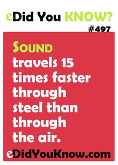 eDid You Know?  Sound travels 15 times faster through steel than through the air.  eDidYouKnow.com