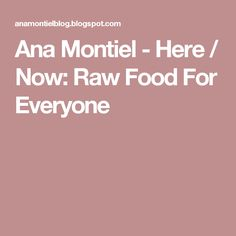 Ana Montiel - Here / Now: Raw Food For Everyone