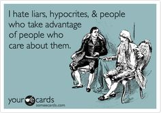 I hate liars, hypocrites, & people who take advantage of people who care about them.