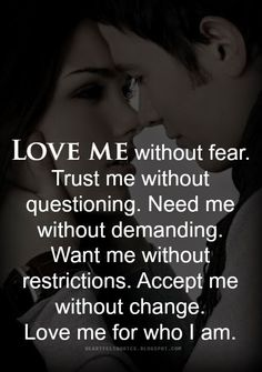 Love me without fear. Trust me without questioning. Need me without demanding. Want me without restrictions. Accept me without change. L...