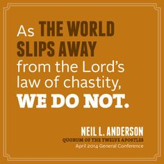 As the world slips away from the Lord's law of chastity, WE DO NOT. - Neil L. Anderson #LDSConf