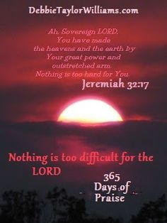 Jeremiah 32:17 - NOTHING is too difficult for the Lord - Debbie Taylor Williams #Scripture - #BibleVerse