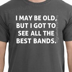 I May Be Old But I Got To See All The Best Bands Mens T-shirt is made of heavyweight, Pre-shrunk 100% cotton  • Double-needle stitched bottom