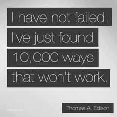 """I have not failed. I've just found 10,000 ways that won't work."" --Thomas A. Edison #ThoughtOfTheDay #QuoteOfTheDay #Quote"
