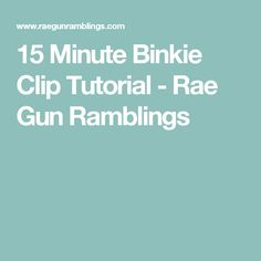 15 Minute Binkie Clip Tutorial - Rae Gun Ramblings