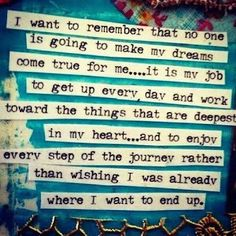 I want to remember that no one is going to make my dreams come true for me... it is my job to get up every day and work toward the things that are deepest in my heart... and to enjoy every step of the journey rather than wishing I was already where I want to end up.