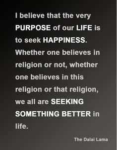 I believe that the very purpose of our life is to seek happiness. Whether one believes in religion or not, whether one believes in this religion or that religion, we all are seeking something better in life. The Dalai Lama