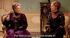 Pin for Later: You Don't Have to Be a Downton Abbey Fan to Love These Sassy Lady Violet Lines And finally, when she actually says this out loud.