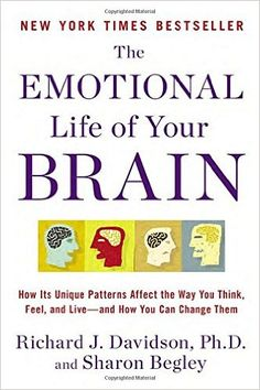 The Emotional Life of Your Brain: How Its Unique Patterns Affect the Way You Think, Feel, and Live--and How You Can Change Them: Richard J. Davidson, Sharon Begley: 9780452298880: Amazon.com: Books