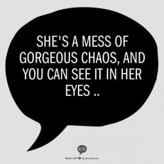 She's a mess of gorgeous chaos and you can see it in her eyes ..