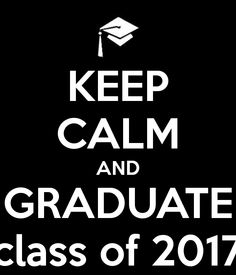 KEEP CALM AND GRADUATE class of 2017! From high school.. That will be me!  I can't wait. :D
