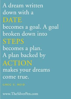 A dream written down with a DATE becomes a goal.  A goal broken down into STEPS becomes a plan.  A plan backed by ACTION makes your dreams come true.  Greg S. Reid