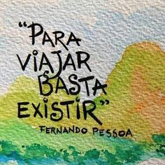 To Travel You Only Need To Exist -Fernando Pessoa