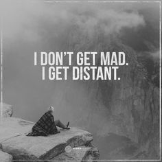 I don't get mad. I get distant.