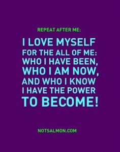 Repeat After Me: I Love Myself For All Of Me; Who I Have Been, Who I Am Now, And Who I Know I Have The Power To BECOME!