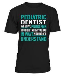 Pediatric Dentist - We Solve Problem  Dentist shirt, Dentist mug, Dentist gifts, Dentist quotes funny #Dentist #hoodie #ideas #image #photo #shirt #tshirt #sweatshirt #tee #gift #perfectgift #birthday #Christmas