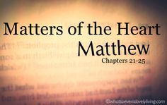 Matthew 21-25: Matters of the Heart. How do we love like Jesus? Who are we supposed to love? Does my heart matter? Jesus calls us to love our neighbor, but isn't that only the neighbors I like?