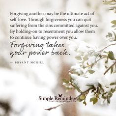 Forgiving another may be the ultimate act of self-love. Through forgiveness you can quit suffering from the sins committed against you. By holding-on to resentment you allow them to have power over you. Forgiving takes your power back. — Bryant McGill