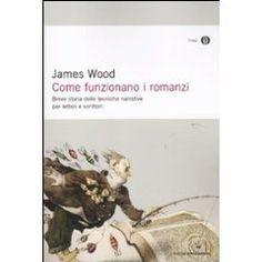 Come funzionano i romanzi. Breve storia delle tecniche narrative per scrittori e lettori. James Wood I Utile per imparare a progettare la struttura narrativa dei romanzi.