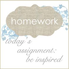 homework - todays assignment be inspired    	I post about creative diy projects. Some of my categories include: Upcycling, Inkling, Sew and Tell, Good Taste, The Dirt, Be My Guest and the Inspiration Board. Thank you for visiting.