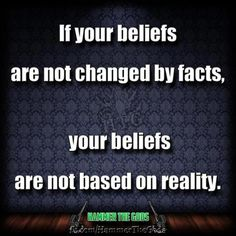If your beliefs are not changed by facts, your beliefs are not based on reality. It really is this simple.