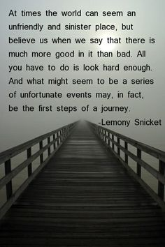 """""""At times the world can seem an unfriendly and sinister place, but believe us when we say that there is much more good in it than bad.  All you have to do is look hard enough.  And what might seem to be a series of unfortunate events may, in fact, be the first steps of a journey."""" -Lemony Snicket"""