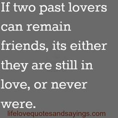 If two past lovers can remain friends, its either they are still in love, or never were. Unknown