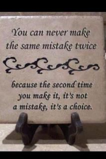 Amen! We all make mistakes but quit doing the same stupid hurtful things over and over and then over again! And definitely don't expect me to have sympathy after that crap!