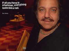 If all you have is a hammer, everything looks like a nail. - Ron Jeremy