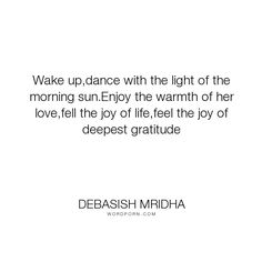 "Debasish Mridha - ""Wake up,dance with the light of the morning sun.Enjoy the warmth of her love,fell..."". philosophy, dance, debasish, mridha, debasish-mridha, joy-of-life, morning-sun, joy-of-deepest-gratitude, warmth-of-her-love"