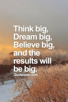 Think big, dream big, believe big, and the results will be big. #inspirational