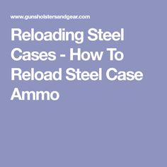 Reloading Steel Cases - How To Reload Steel Case Ammo